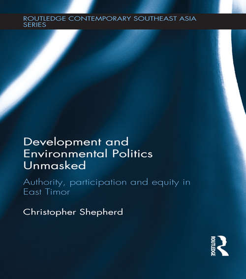 Development and Environmental Politics Unmasked: Authority, Participation and Equity in East Timor (Routledge Contemporary Southeast Asia Series)