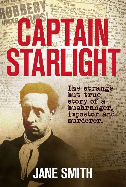 Captain Starlight: The Strange but True Story of a Bushranger, Imposter and Murderer (Australian Bushranger #5)
