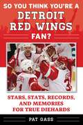 So You Think You're a Detroit Red Wings Fan?: Stars, Stats, Records, and Memories for True Diehards (So You Think You're a Team Fan #1)