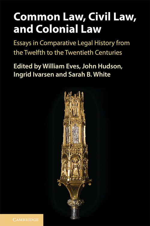 Common Law, Civil Law, and Colonial Law: Essays in Comparative Legal History from the Twelfth to the Twentieth Centuries