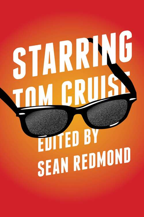 Starring Tom Cruise (Contemporary Approaches to Film and Media Series)
