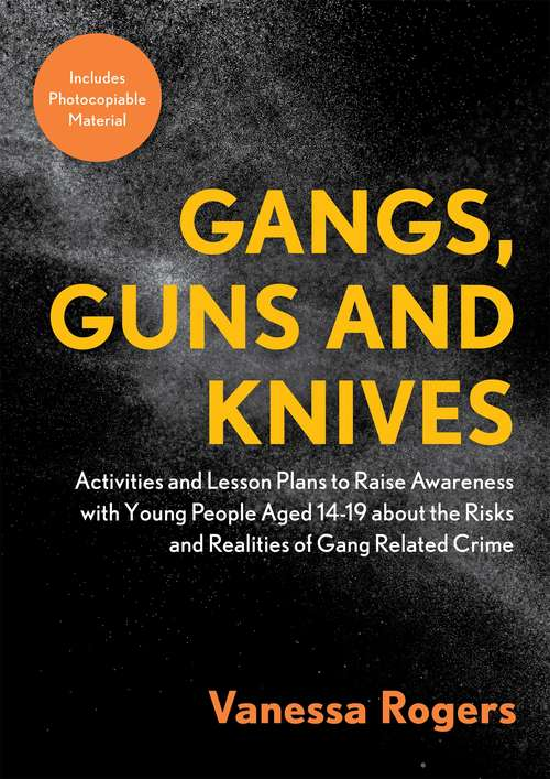 Gangs, Guns and Knives: Activities and Lesson Plans to Raise Awareness with Young People Aged 14-19 about the Risks and Realities of Gang-Related Crime