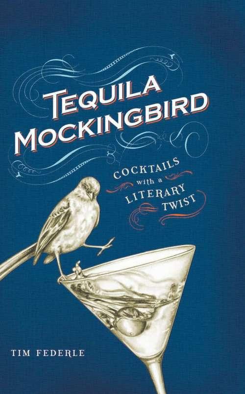 Tequila Mockingbird: Cocktails with a Literary Twist (A\tequila Mockingbird Book Ser.)