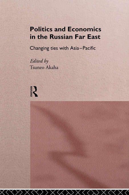 Politics and Economics in the Russian Far East: Changing Ties with Asia-Pacific