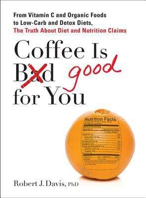 Coffee is Good for You: From Vitamin C and Organic Foods to Low-Carb and Detox Diets, the Truth about Diet and Nutrition Claims