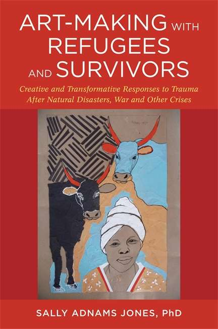 Art-Making with Refugees and Survivors: Creative and Transformative Responses to Trauma After Natural Disasters, War and Other Crises