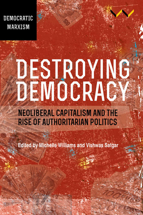 Destroying Democracy: Neoliberal capitalism and the rise of authoritarian politics