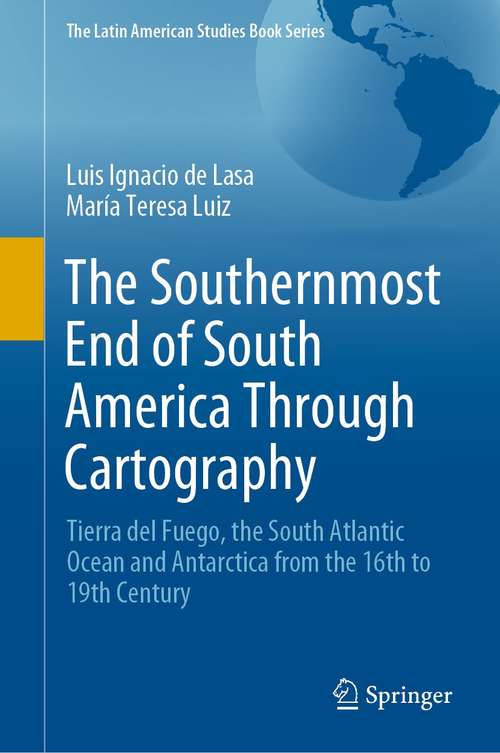 The Southernmost End of South America Through Cartography: Tierra del Fuego, the South Atlantic Ocean and Antarctica from the 16th to 19th Century (The Latin American Studies Book Series)