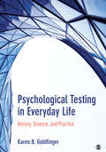 Psychological Testing in Everyday Life: History, Science, and Practice