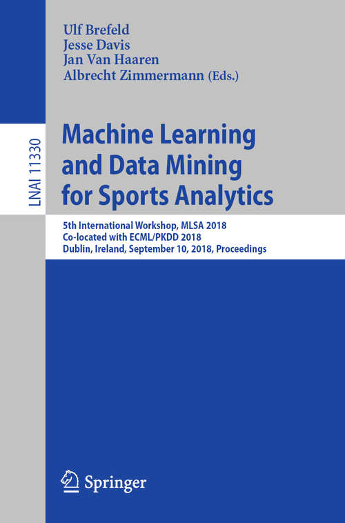 Machine Learning and Data Mining for Sports Analytics: 5th International Workshop, MLSA 2018, Co-located with ECML/PKDD 2018, Dublin, Ireland, September 10, 2018, Proceedings (Lecture Notes in Computer Science #11330)