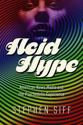 Acid Hype: American News Media and the Psychedelic Experience