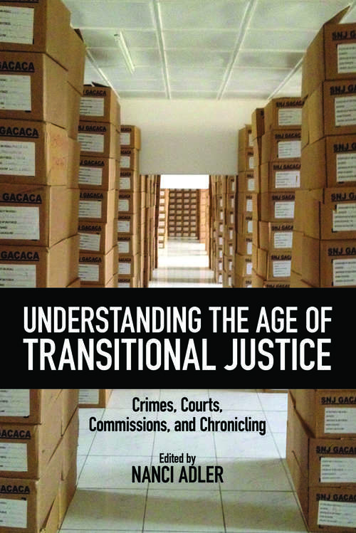 Understanding the Age of Transitional Justice: Crimes, Courts, Commissions, and Chronicling (Genocide, Political Violence, Human Rights)