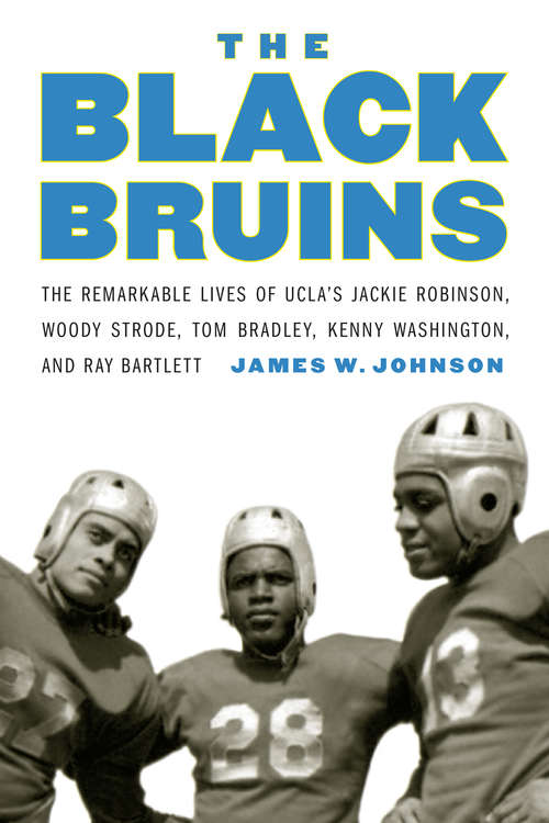 The Black Bruins: The Remarkable Lives of UCLA's Jackie Robinson, Woody Strode, Tom Bradley, Kenny Washington, and Ray Bartlett