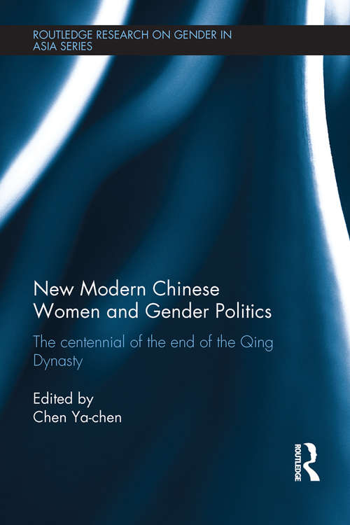 New Modern Chinese Women and Gender Politics: The Centennial of the End of the Qing Dynasty (Routledge Research on Gender in Asia Series)