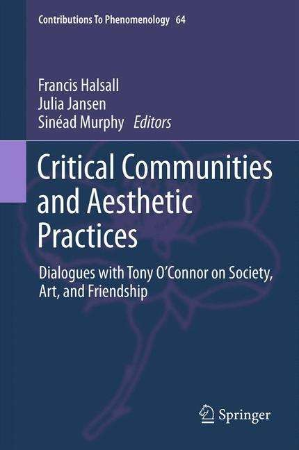 Critical Communities and Aesthetic Practices: Dialogues with Tony O'Connor on Society, Art, and Friendship (Contributions To Phenomenology #64)