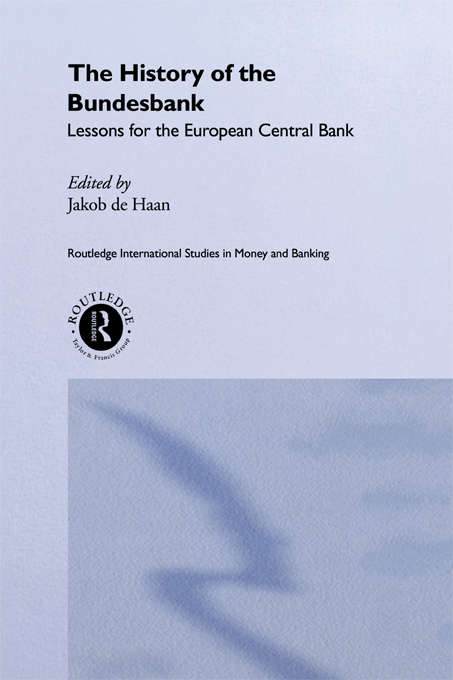 The History of the Bundesbank: Lessons for the European Central Bank (Routledge International Studies in Money and Banking #Vol. 9)