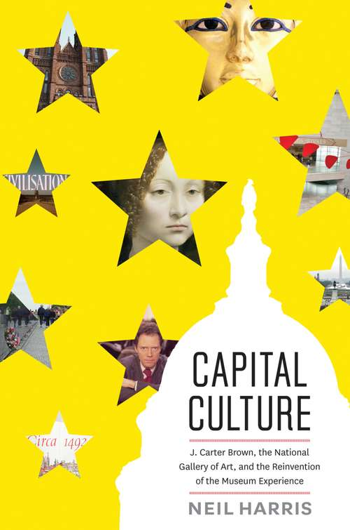 Capital Culture: J. Carter Brown, The National Gallery of Art, and the Reinvention of the Museum Experience