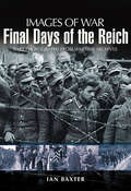 Final Days of the Reich: Rare Photographs from Wartime Archives (Images of War)