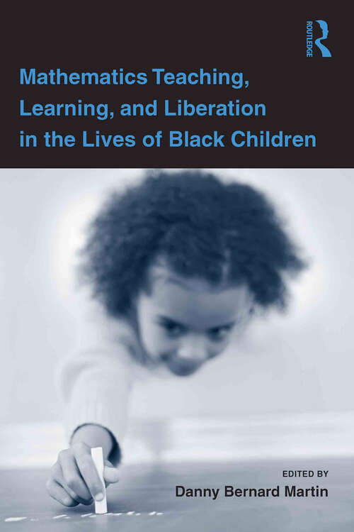 Mathematics Teaching, Learning, and Liberation in the Lives of Black Children (Studies in Mathematical Thinking and Learning Series)
