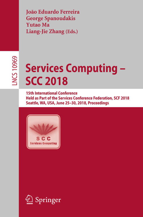 Services Computing – SCC 2018: 15th International Conference, Held as Part of the Services Conference Federation, SCF 2018, Seattle, WA, USA, June 25-30, 2018, Proceedings (Lecture Notes in Computer Science #10969)