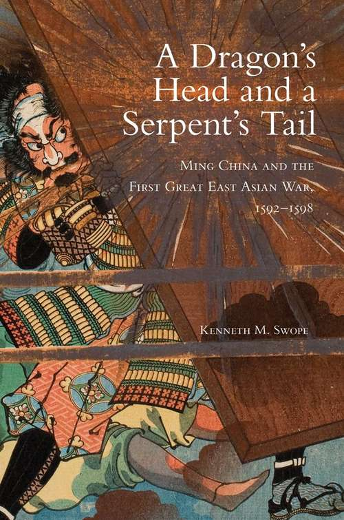 A Dragon's Head and a Serpent's Tail: Ming China and the First Great East Asian War, 1592-1598