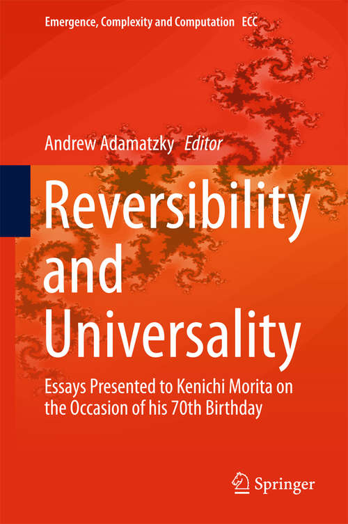 Reversibility and Universality: Essays Presented To Kenichi Morita On The Occasion Of His 70th Birthday (Emergence, Complexity And Computation Ser. #30)