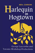Harlequin in Hogtown: George Luscombe and Toronto Workshop Productions