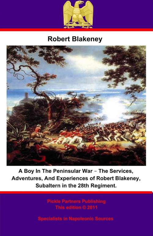 A Boy In The Peninsular War – The Services, Adventures, And Experiences of Robert Blakeney, Subaltern in the 28th Regiment.: The Services, Adventures And Experiences Of Robert Blakeney, Subaltern In The 28th Regiment