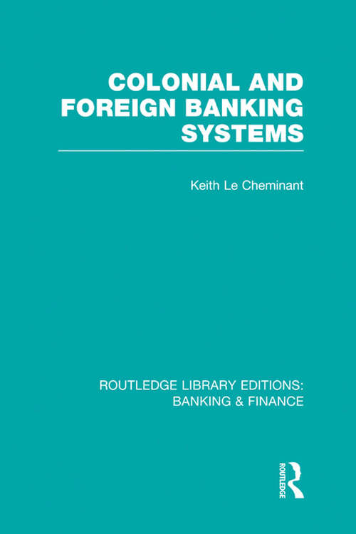 Colonial and Foreign Banking Systems (Routledge Library Editions: Banking & Finance)