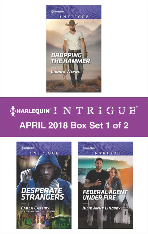 Harlequin Intrigue April 2018 - Box Set 1 of 2: Dropping the Hammer\Desperate Strangers\Federal Agent under Fire