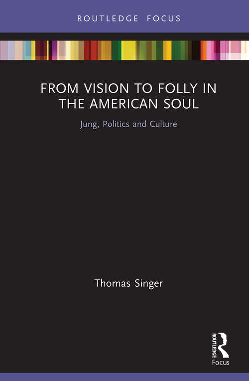 From Vision to Folly in the American Soul: Jung, Politics and Culture (Focus on Jung, Politics and Culture)