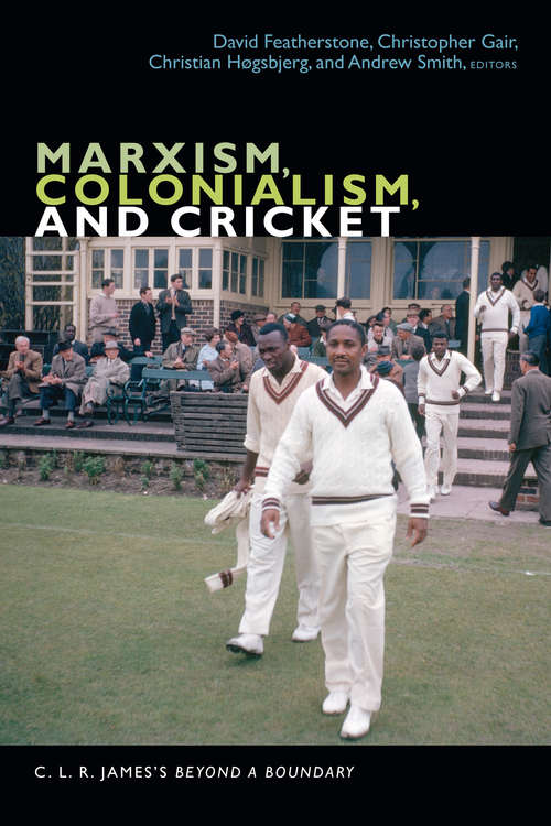 Marxism, Colonialism, and Cricket: C. L. R. James's Beyond a Boundary (The C. L. R. James Archives)