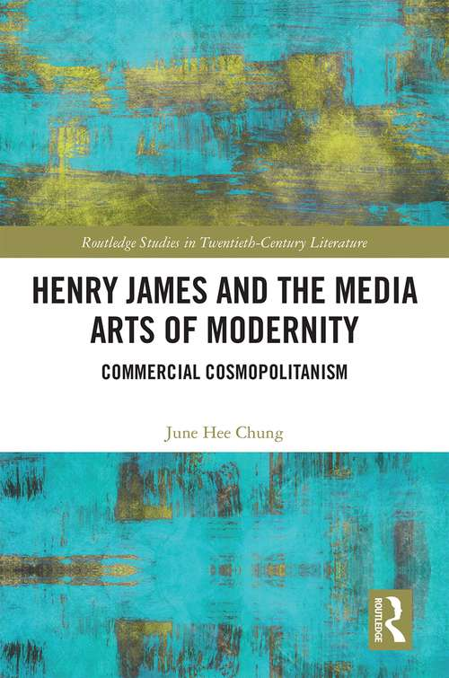 Henry James and the Media Arts of Modernity: Commercial Cosmopolitanism (Routledge Studies in Twentieth-Century Literature)