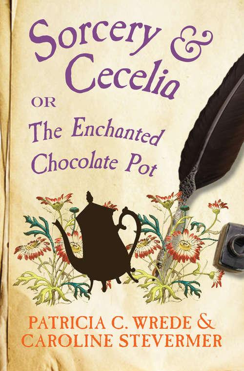Sorcery & Cecelia: Or, The Enchanted Chocolate Pot (The Cecelia and Kate Novels #1)