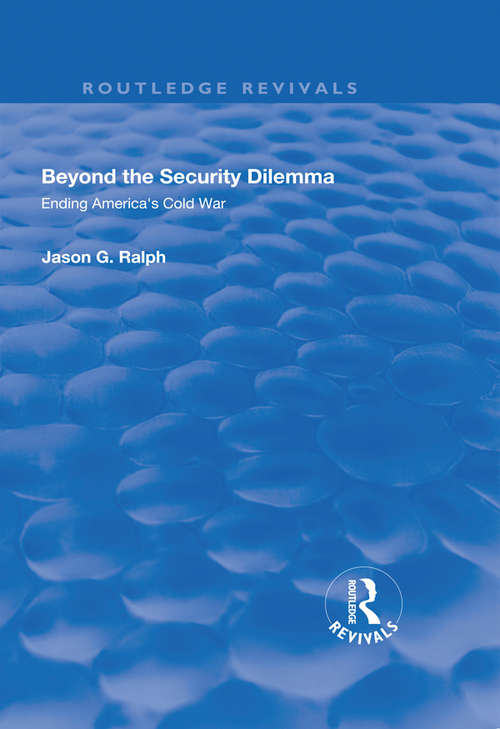 Beyond the Security Dilemma: Ending America's Cold War (Routledge Revivals)