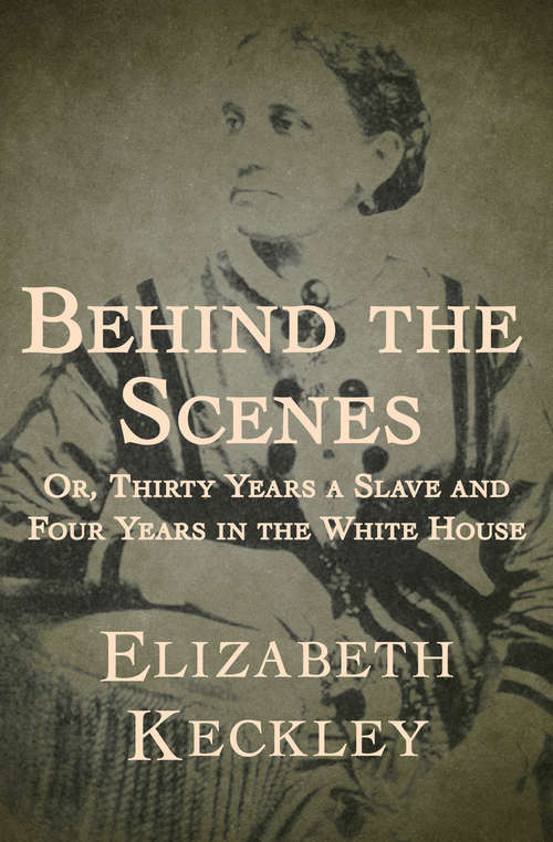 Behind the Scenes: Or, Thirty Years a Slave and Four Years in the White House (American Biography Ser.)