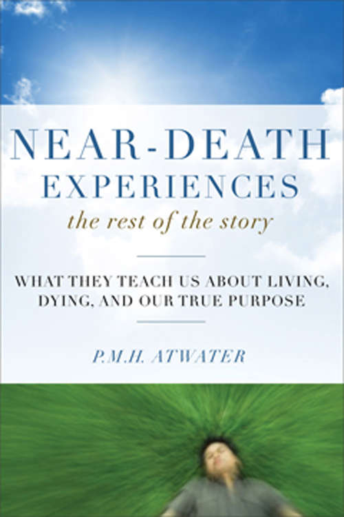 Near-Death Experiences, The Rest of the Story: What They Teach Us About Living and Dying and Our True Purpose