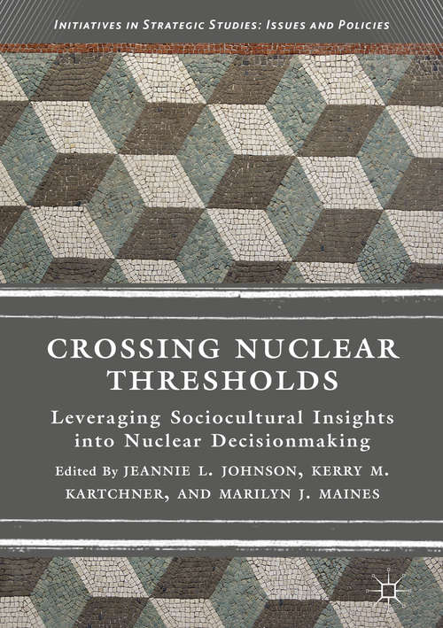 Crossing Nuclear Thresholds: Leveraging Sociocultural Insights Into Nuclear Decisionmaking (Initiatives In Strategic Studies: Issues And Policies Ser.)