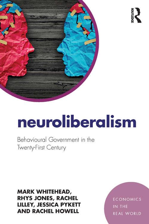 Neuroliberalism: Behavioural Government in the Twenty-First Century (Economics in the Real World)