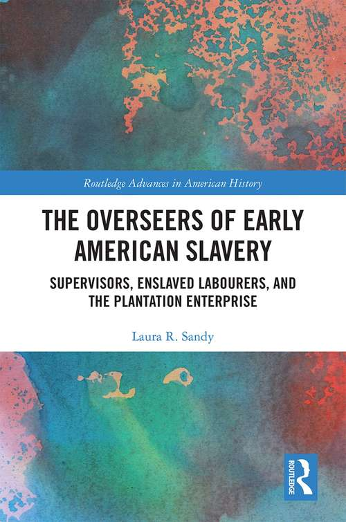 The Overseers of Early American Slavery: Supervisors, Enslaved Labourers, and the Plantation Enterprise (Routledge Advances in American History #17)