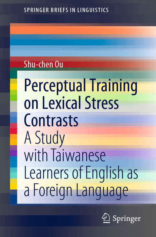 Perceptual Training on Lexical Stress Contrasts: A Study with Taiwanese Learners of English as a Foreign Language (SpringerBriefs in Linguistics)