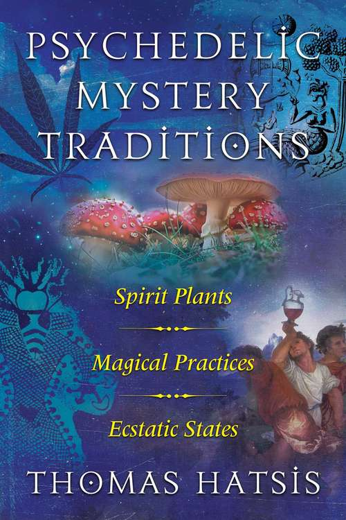 Psychedelic Mystery Traditions: Spirit Plants, Magical Practices, and Ecstatic States