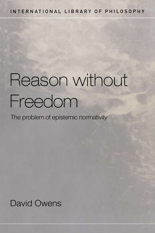 Reason Without Freedom: The Problem of Epistemic Normativity (International Library of Philosophy)