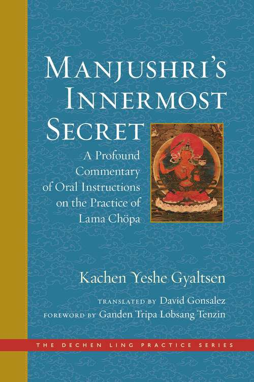 Manjushri's Innermost Secret: A Profound Commentary of Oral Instructions on the Practice of Lama Chöpa (The Dechen Ling Practice Series #1)