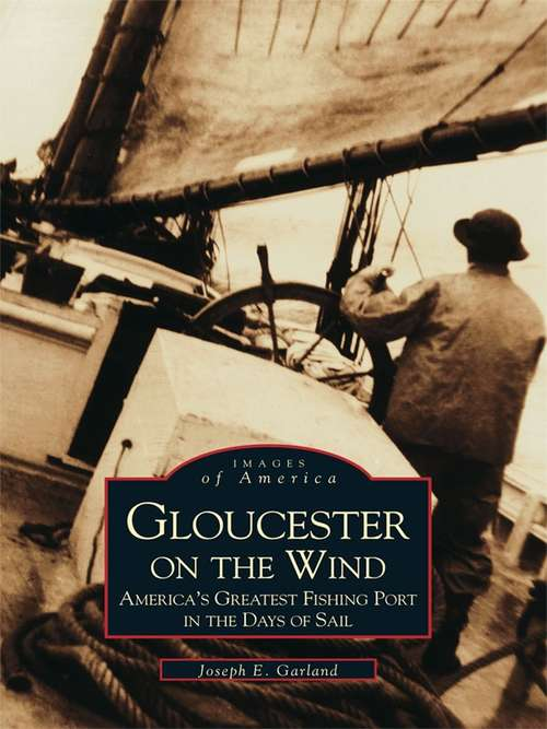 Gloucester on the Wind: America's Greatest Fishing Port in the Days of Sail (Images of America)