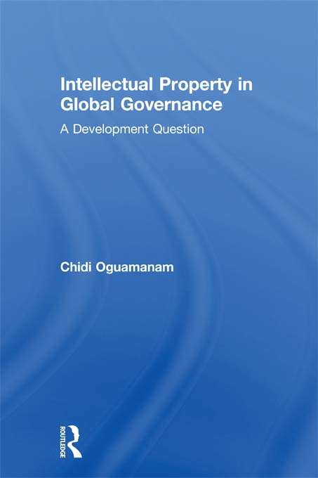 Intellectual Property in Global Governance: A Development Question (Routledge Research in Intellectual Property)