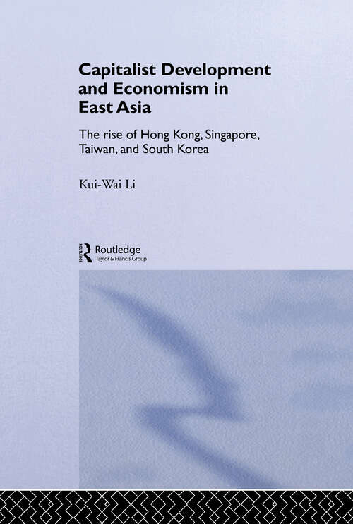 Capitalist Development and Economism in East Asia: The Rise of Hong Kong, Singapore, Taiwan and South Korea (Routledge Studies in the Growth Economies of Asia #Vol. 35)