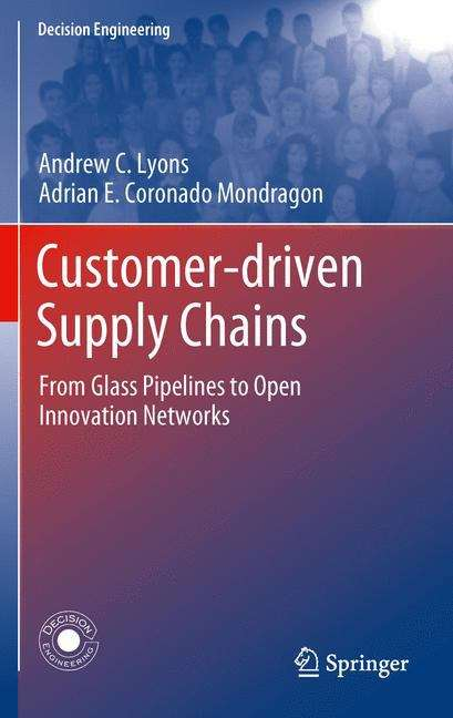 Customer-Driven Supply Chains: From Glass Pipelines to Open Innovation Networks (Decision Engineering)