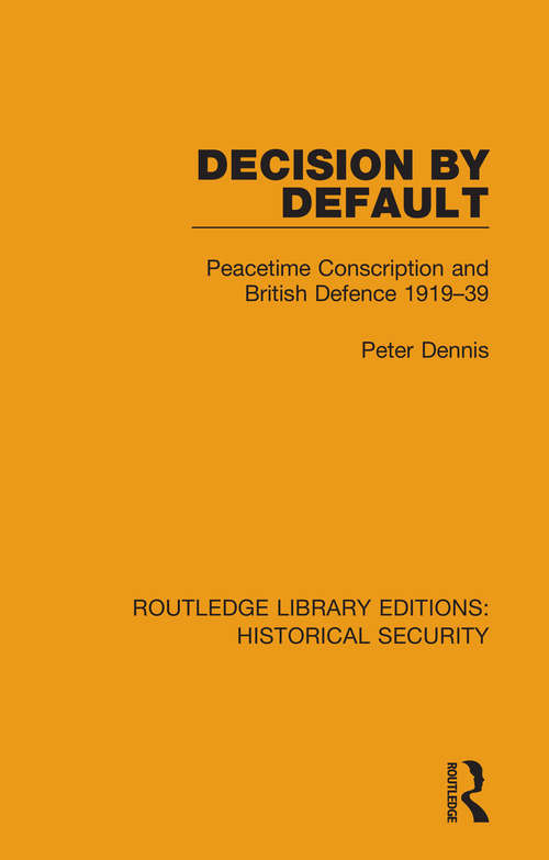 Decision by Default: Peacetime Conscription and British Defence 1919–39 (Routledge Libary Editions: Historical Security)