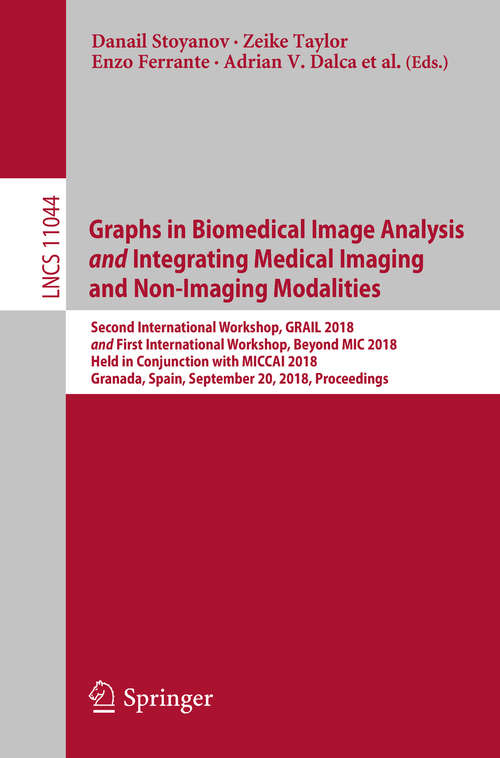 Graphs in Biomedical Image Analysis             and             Integrating Medical Imaging and Non-Imaging Modalities: Second International Workshop, Grail 2018 And First International Workshop, Beyond Mic 2018, Held In Conjunction With Miccai 2018, Granada, Spain, September 20, 2018, Proceedings (Lecture Notes in Computer Science #11044)